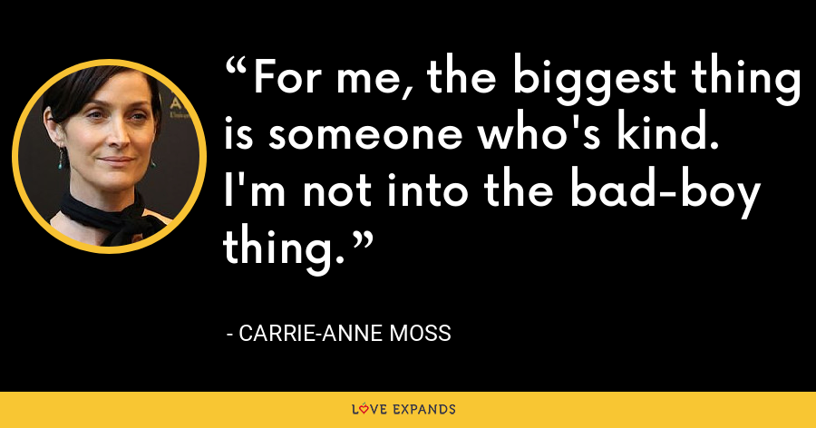 For me, the biggest thing is someone who's kind. I'm not into the bad-boy thing. - Carrie-Anne Moss