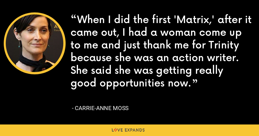 When I did the first 'Matrix,' after it came out, I had a woman come up to me and just thank me for Trinity because she was an action writer. She said she was getting really good opportunities now. - Carrie-Anne Moss