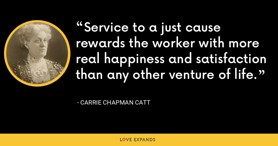 Service to a just cause rewards the worker with more real happiness and satisfaction than any other venture of life. - Carrie Chapman Catt