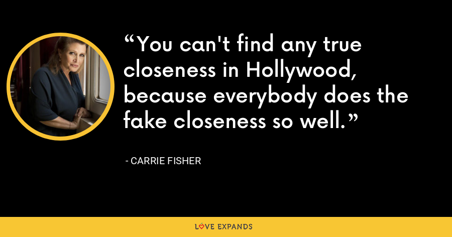 You can't find any true closeness in Hollywood, because everybody does the fake closeness so well. - Carrie Fisher
