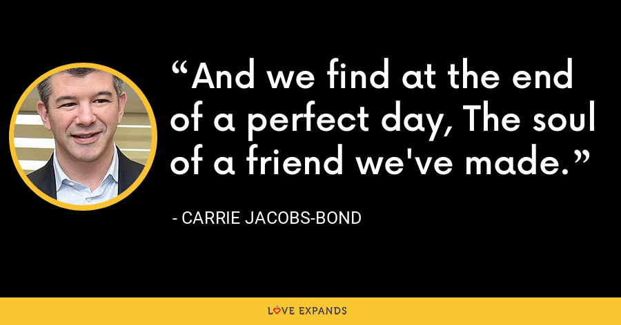 And we find at the end of a perfect day, The soul of a friend we've made. - Carrie Jacobs-Bond