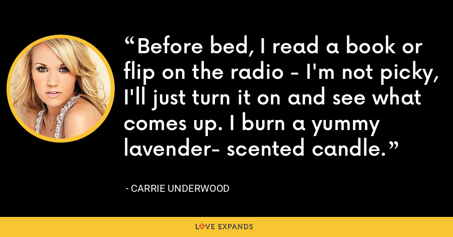 Before bed, I read a book or flip on the radio - I'm not picky, I'll just turn it on and see what comes up. I burn a yummy lavender- scented candle. - Carrie Underwood