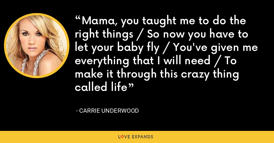 Mama, you taught me to do the right things / So now you have to let your baby fly / You've given me everything that I will need / To make it through this crazy thing called life - Carrie Underwood