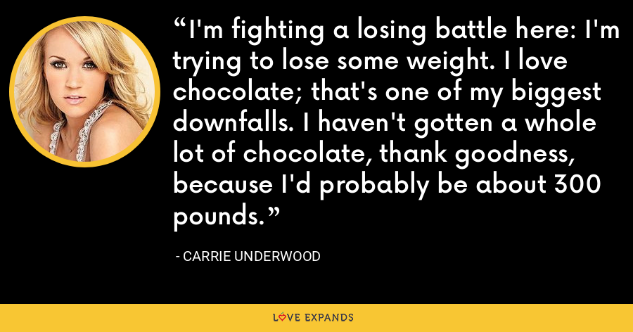 I'm fighting a losing battle here: I'm trying to lose some weight. I love chocolate; that's one of my biggest downfalls. I haven't gotten a whole lot of chocolate, thank goodness, because I'd probably be about 300 pounds. - Carrie Underwood