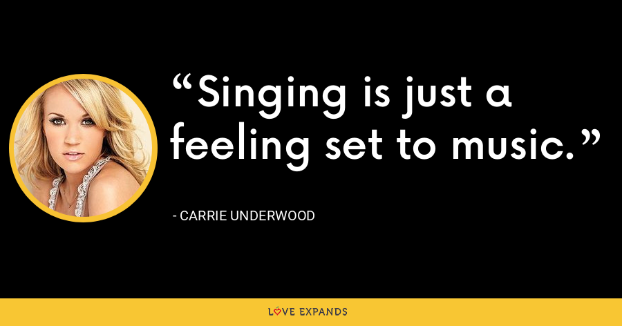 Singing is just a feeling set to music. - Carrie Underwood