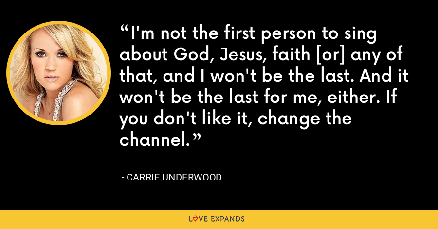 I'm not the first person to sing about God, Jesus, faith [or] any of that, and I won't be the last. And it won't be the last for me, either. If you don't like it, change the channel. - Carrie Underwood
