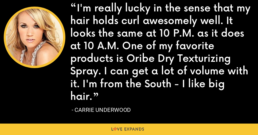 I'm really lucky in the sense that my hair holds curl awesomely well. It looks the same at 10 P.M. as it does at 10 A.M. One of my favorite products is Oribe Dry Texturizing Spray. I can get a lot of volume with it. I'm from the South - I like big hair. - Carrie Underwood