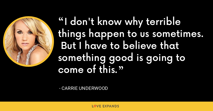 I don't know why terrible things happen to us sometimes.  But I have to believe that something good is going to come of this. - Carrie Underwood