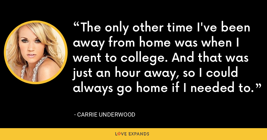 The only other time I've been away from home was when I went to college. And that was just an hour away, so I could always go home if I needed to. - Carrie Underwood