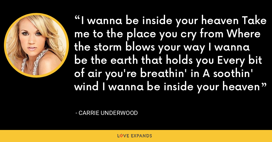 I wanna be inside your heaven Take me to the place you cry from Where the storm blows your way I wanna be the earth that holds you Every bit of air you're breathin' in A soothin' wind I wanna be inside your heaven - Carrie Underwood