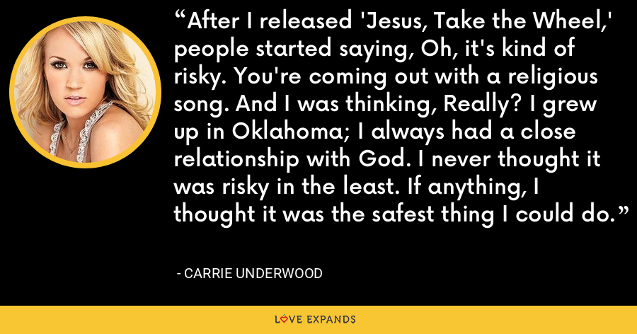 After I released 'Jesus, Take the Wheel,' people started saying, Oh, it's kind of risky. You're coming out with a religious song. And I was thinking, Really? I grew up in Oklahoma; I always had a close relationship with God. I never thought it was risky in the least. If anything, I thought it was the safest thing I could do. - Carrie Underwood