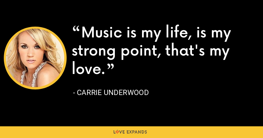 Music is my life, is my strong point, that's my love. - Carrie Underwood