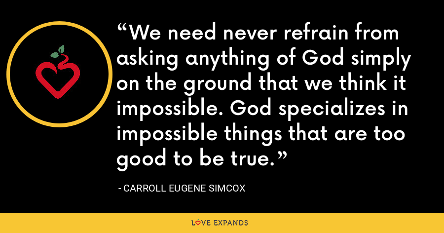 We need never refrain from asking anything of God simply on the ground that we think it impossible. God specializes in impossible things that are too good to be true. - Carroll Eugene Simcox