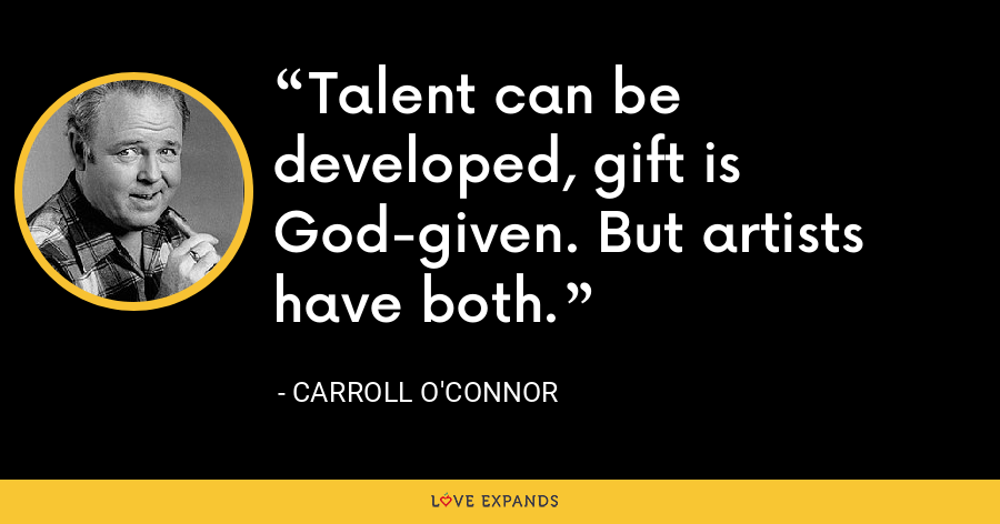 Talent can be developed, gift is God-given. But artists have both. - Carroll O'Connor