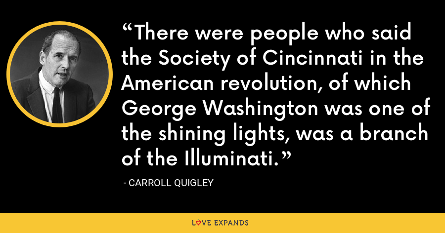 There were people who said the Society of Cincinnati in the American revolution, of which George Washington was one of the shining lights, was a branch of the Illuminati. - Carroll Quigley