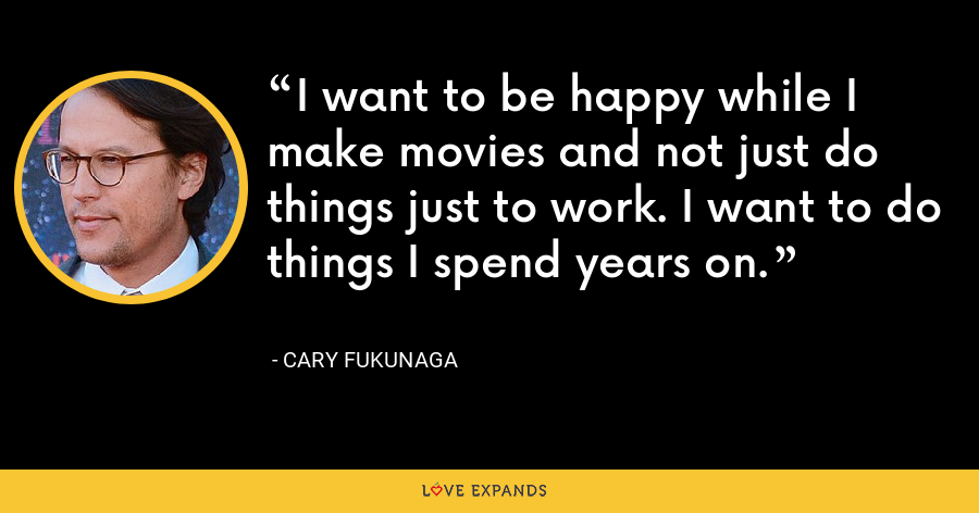 I want to be happy while I make movies and not just do things just to work. I want to do things I spend years on. - Cary Fukunaga