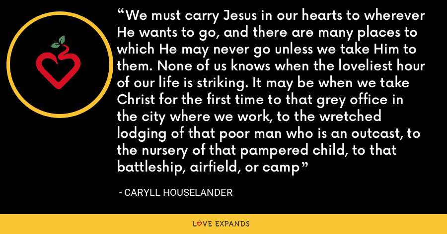 We must carry Jesus in our hearts to wherever He wants to go, and there are many places to which He may never go unless we take Him to them. None of us knows when the loveliest hour of our life is striking. It may be when we take Christ for the first time to that grey office in the city where we work, to the wretched lodging of that poor man who is an outcast, to the nursery of that pampered child, to that battleship, airfield, or camp - Caryll Houselander