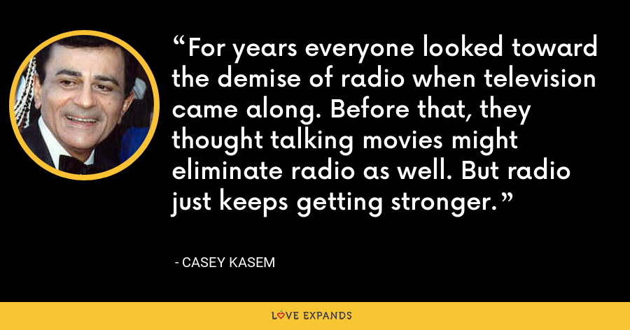 For years everyone looked toward the demise of radio when television came along. Before that, they thought talking movies might eliminate radio as well. But radio just keeps getting stronger. - Casey Kasem