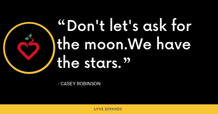 Don't let's ask for the moon.We have the stars. - Casey Robinson