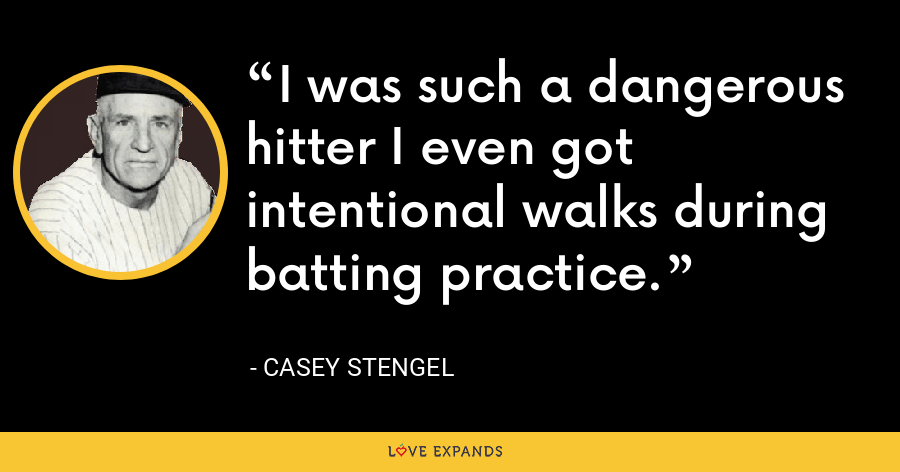I was such a dangerous hitter I even got intentional walks during batting practice. - Casey Stengel