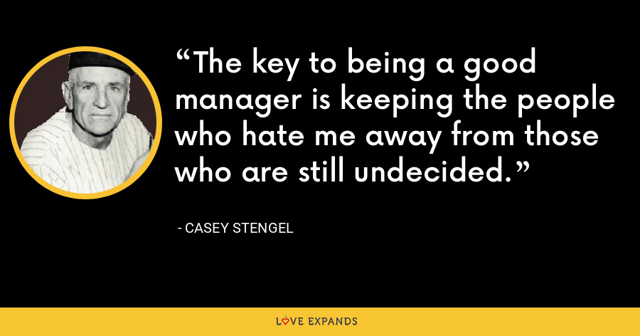 The key to being a good manager is keeping the people who hate me away from those who are still undecided. - Casey Stengel