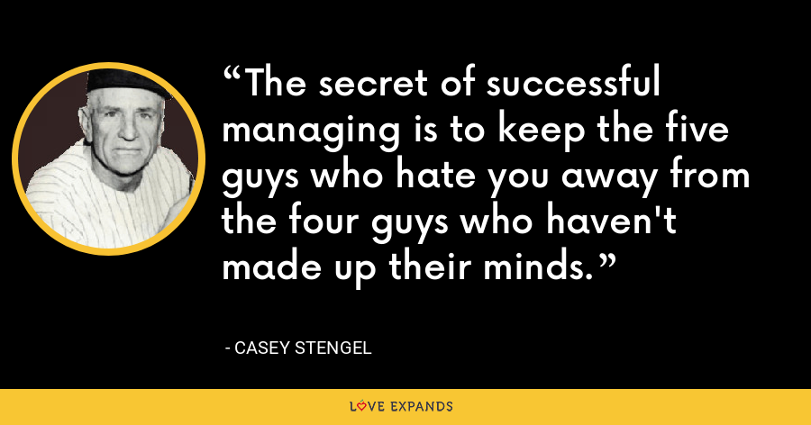 The secret of successful managing is to keep the five guys who hate you away from the four guys who haven't made up their minds. - Casey Stengel