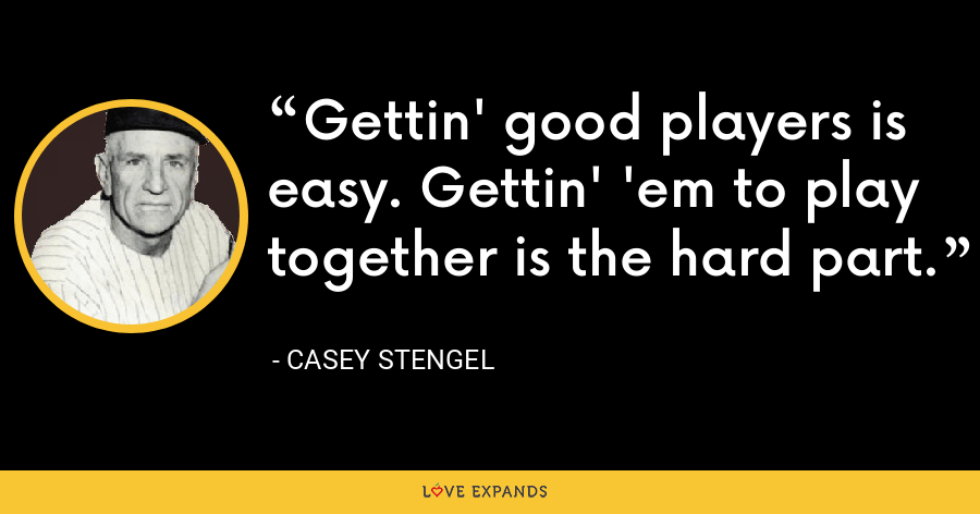 Gettin' good players is easy. Gettin' 'em to play together is the hard part. - Casey Stengel