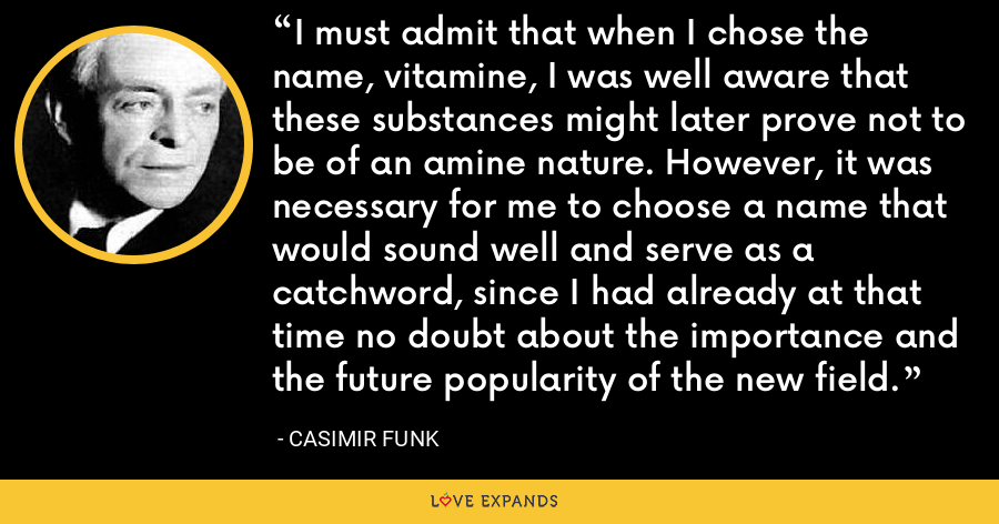 I must admit that when I chose the name, vitamine, I was well aware that these substances might later prove not to be of an amine nature. However, it was necessary for me to choose a name that would sound well and serve as a catchword, since I had already at that time no doubt about the importance and the future popularity of the new field. - Casimir Funk