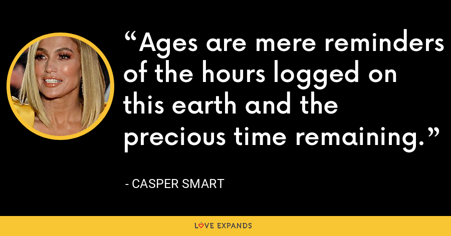 Ages are mere reminders of the hours logged on this earth and the precious time remaining. - Casper Smart