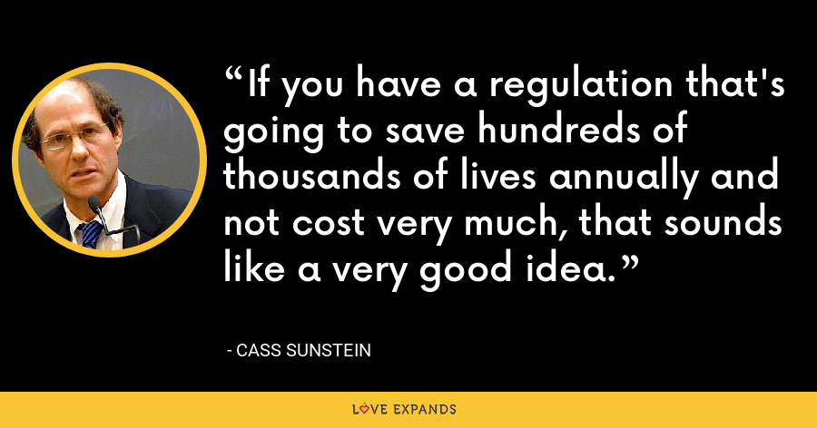 If you have a regulation that's going to save hundreds of thousands of lives annually and not cost very much, that sounds like a very good idea. - Cass Sunstein