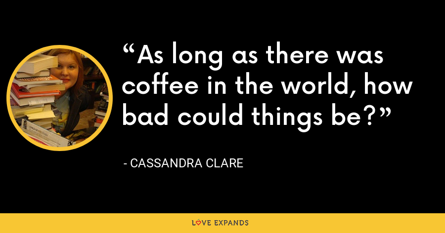 As long as there was coffee in the world, how bad could things be? - Cassandra Clare