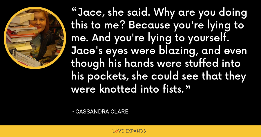 Jace, she said. Why are you doing this to me? Because you're lying to me. And you're lying to yourself. Jace's eyes were blazing, and even though his hands were stuffed into his pockets, she could see that they were knotted into fists. - Cassandra Clare