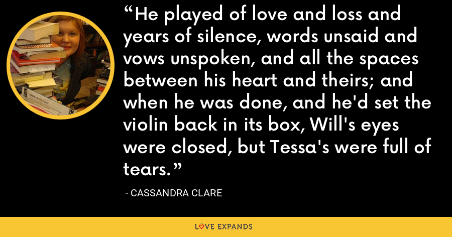 He played of love and loss and years of silence, words unsaid and vows unspoken, and all the spaces between his heart and theirs; and when he was done, and he'd set the violin back in its box, Will's eyes were closed, but Tessa's were full of tears. - Cassandra Clare