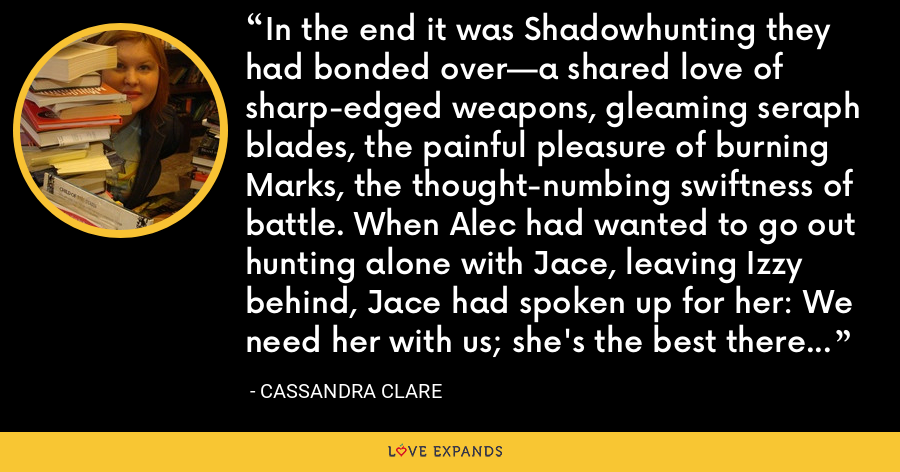 In the end it was Shadowhunting they had bonded over—a shared love of sharp-edged weapons, gleaming seraph blades, the painful pleasure of burning Marks, the thought-numbing swiftness of battle. When Alec had wanted to go out hunting alone with Jace, leaving Izzy behind, Jace had spoken up for her: We need her with us; she's the best there is. Aside from me, of course. She had loved him just for that. - Cassandra Clare