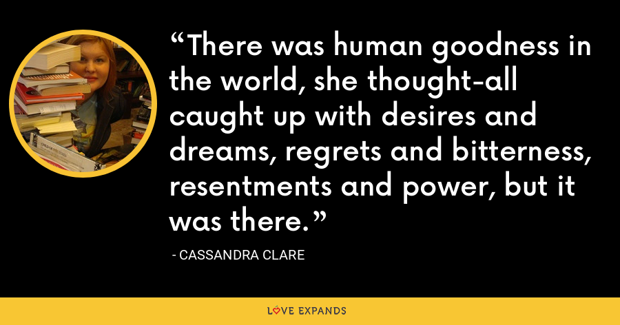 There was human goodness in the world, she thought-all caught up with desires and dreams, regrets and bitterness, resentments and power, but it was there. - Cassandra Clare