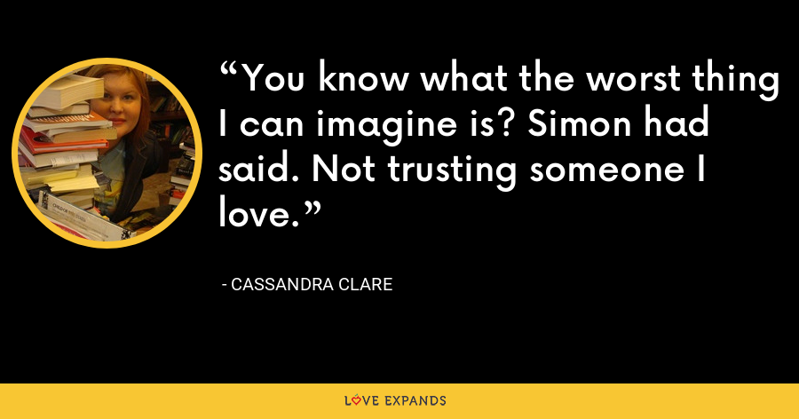 You know what the worst thing I can imagine is? Simon had said. Not trusting someone I love. - Cassandra Clare