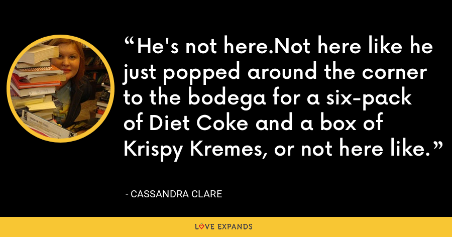 He's not here.Not here like he just popped around the corner to the bodega for a six-pack of Diet Coke and a box of Krispy Kremes, or not here like. - Cassandra Clare