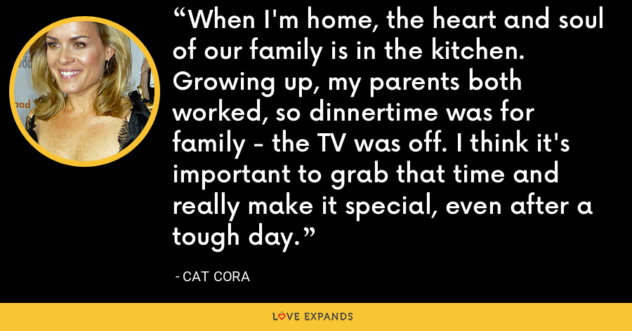 When I'm home, the heart and soul of our family is in the kitchen. Growing up, my parents both worked, so dinnertime was for family - the TV was off. I think it's important to grab that time and really make it special, even after a tough day. - Cat Cora