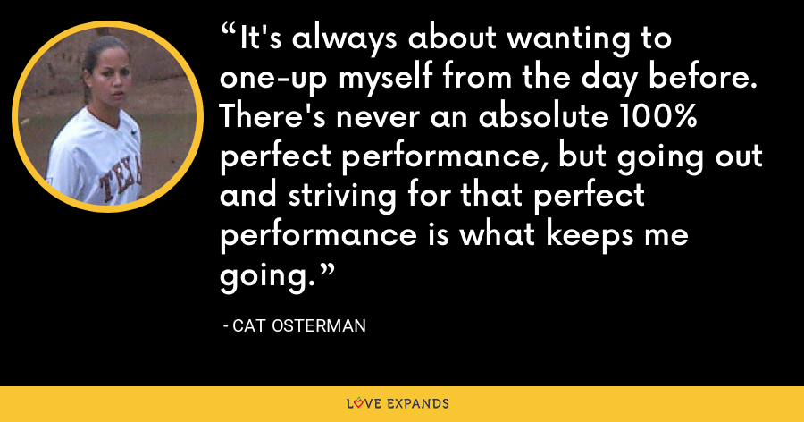 It's always about wanting to one-up myself from the day before. There's never an absolute 100% perfect performance, but going out and striving for that perfect performance is what keeps me going. - Cat Osterman