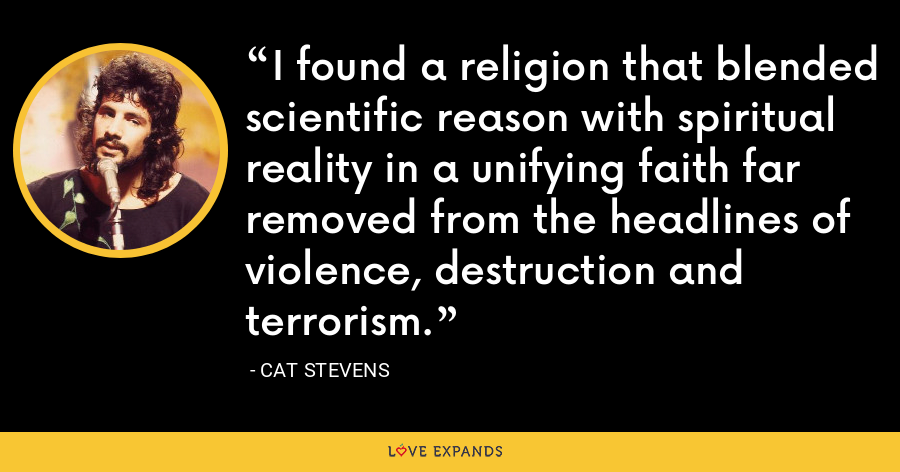 I found a religion that blended scientific reason with spiritual reality in a unifying faith far removed from the headlines of violence, destruction and terrorism. - Cat Stevens