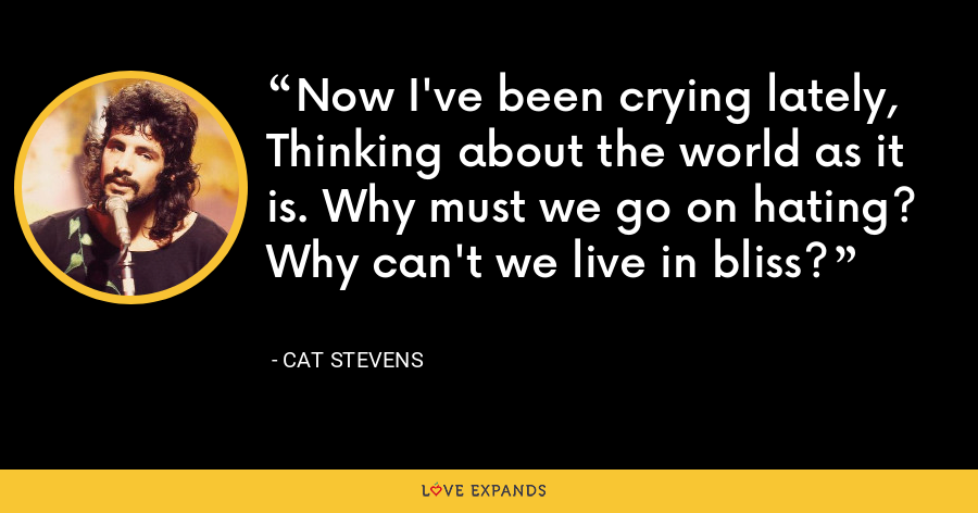 Now I've been crying lately, Thinking about the world as it is. Why must we go on hating? Why can't we live in bliss? - Cat Stevens