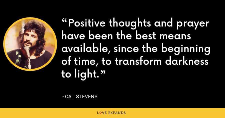 Positive thoughts and prayer have been the best means available, since the beginning of time, to transform darkness to light. - Cat Stevens