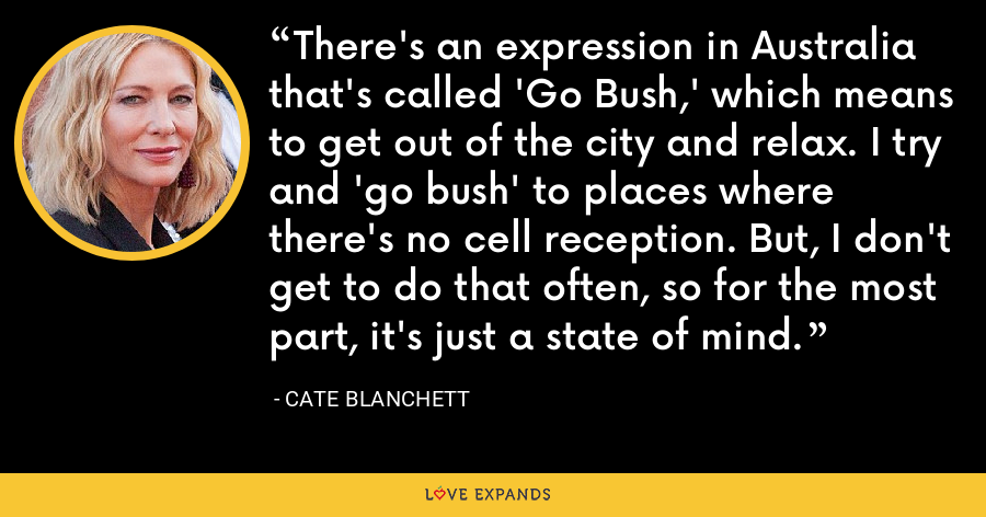 There's an expression in Australia that's called 'Go Bush,' which means to get out of the city and relax. I try and 'go bush' to places where there's no cell reception. But, I don't get to do that often, so for the most part, it's just a state of mind. - Cate Blanchett