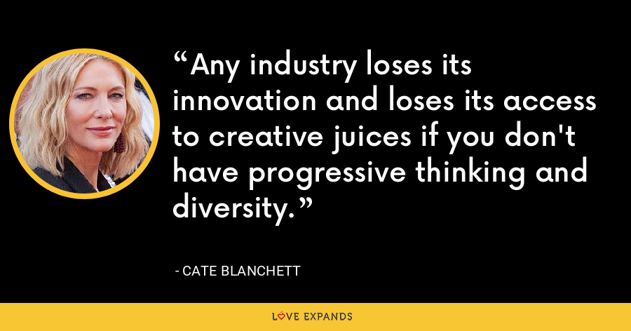 Any industry loses its innovation and loses its access to creative juices if you don't have progressive thinking and diversity. - Cate Blanchett