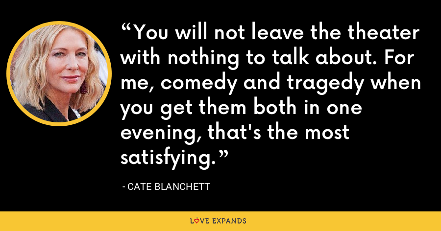 You will not leave the theater with nothing to talk about. For me, comedy and tragedy when you get them both in one evening, that's the most satisfying. - Cate Blanchett