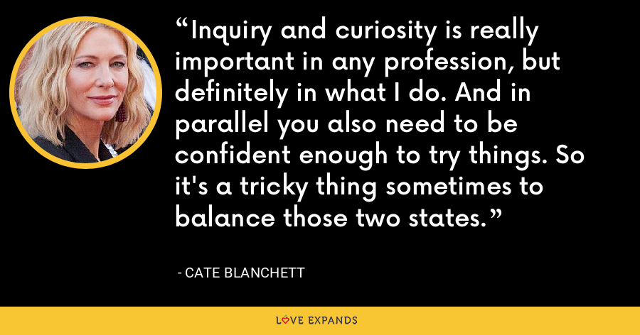Inquiry and curiosity is really important in any profession, but definitely in what I do. And in parallel you also need to be confident enough to try things. So it's a tricky thing sometimes to balance those two states. - Cate Blanchett