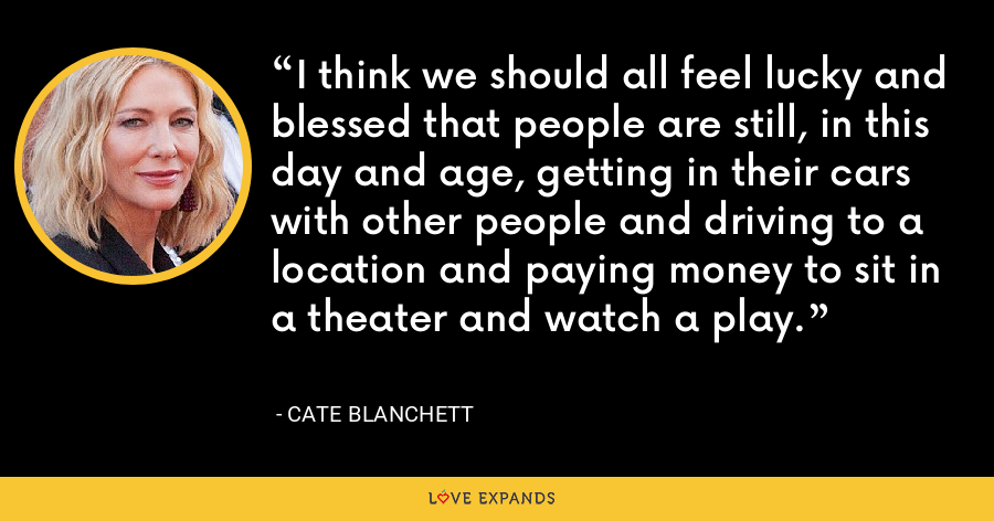 I think we should all feel lucky and blessed that people are still, in this day and age, getting in their cars with other people and driving to a location and paying money to sit in a theater and watch a play. - Cate Blanchett
