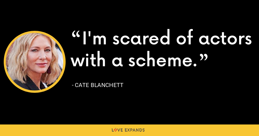 I'm scared of actors with a scheme. - Cate Blanchett