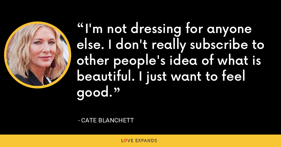 I'm not dressing for anyone else. I don't really subscribe to other people's idea of what is beautiful. I just want to feel good. - Cate Blanchett