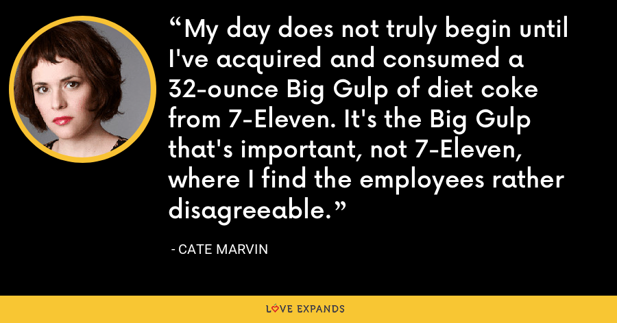 My day does not truly begin until I've acquired and consumed a 32-ounce Big Gulp of diet coke from 7-Eleven. It's the Big Gulp that's important, not 7-Eleven, where I find the employees rather disagreeable. - Cate Marvin